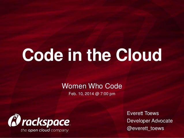 Code in the Cloud Women Who Code Feb. 10, 2014 @ 7:00 pm  Everett Toews Developer Advocate @everett_toews