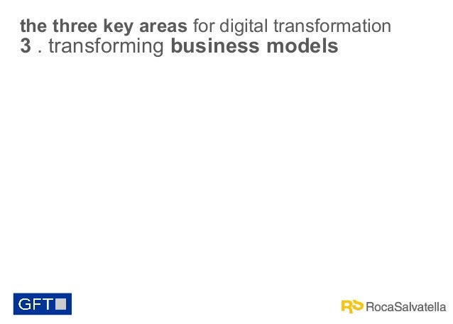 the three key areas for digital transformation  3 . transforming business models