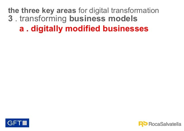 the three key areas for digital transformation  3 . transforming business models a . digitally modified businesses