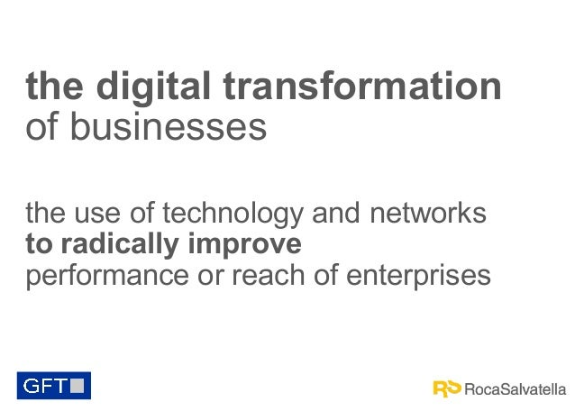 the digital transformation of businesses the use of technology and networks to radically improve performance or reach of e...