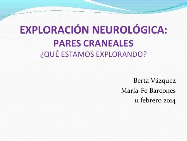 EXPLORACIÓN NEUROLÓGICA: PARES CRANEALES  ¿QUÉ ESTAMOS EXPLORANDO? Berta Vázquez María-Fe Barcones 11 febrero 2014