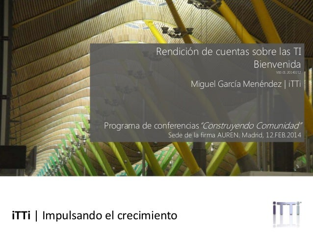 """Rendición de cuentas sobre las TI Bienvenida  V00.01.20140212  Miguel García Menéndez   iTTi  Programa de conferencias""""Con..."""
