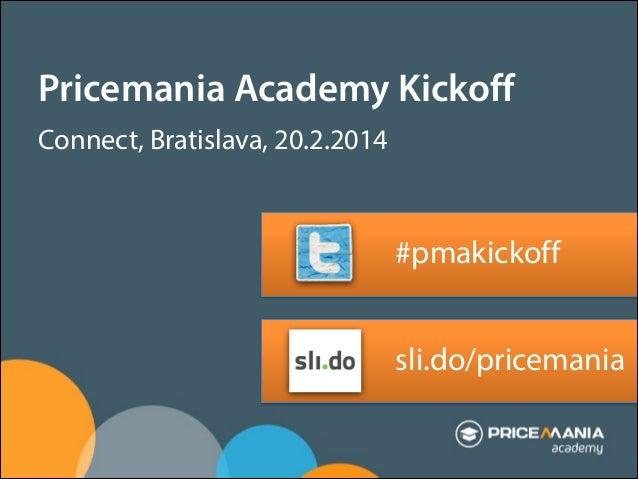 Pricemania Academy Kickoff Connect, Bratislava, 20.2.2014 ! !  #pmakickoff ! !  sli.do/pricemania