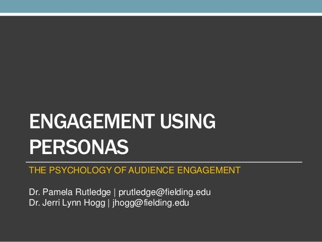 ENGAGEMENT USING PERSONAS THE PSYCHOLOGY OF AUDIENCE ENGAGEMENT  Dr. Pamela Rutledge | prutledge@fielding.edu Dr. Jerri Ly...