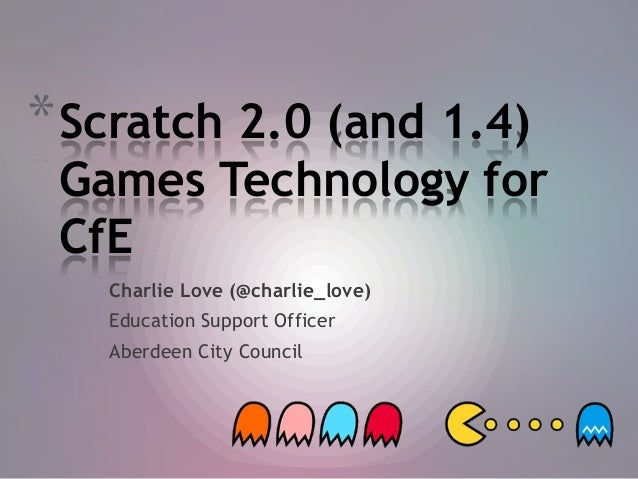 * Scratch 2.0 (and 1.4)  Games Technology for CfE Charlie Love (@charlie_love) Education Support Officer Aberdeen City Cou...