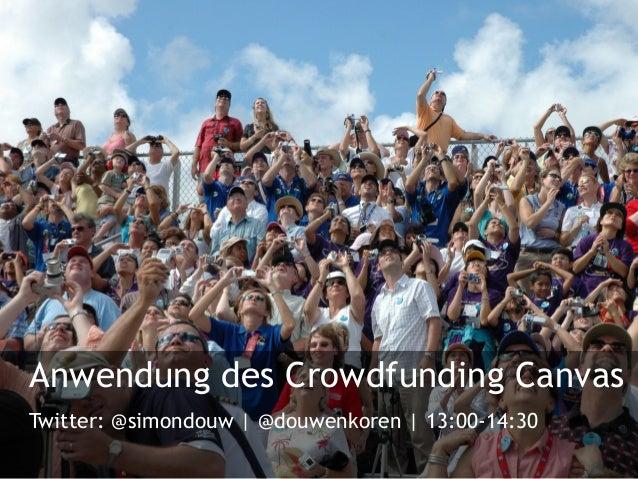 Anwendung des Crowdfunding Canvas Twitter: @simondouw | @douwenkoren | 13:00-14:30