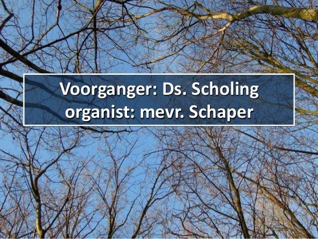 Voorganger: Ds. Scholing organist: mevr. Schaper