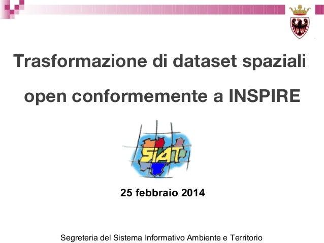 Trasformazione di dataset spaziali open conformemente a INSPIRE  25 febbraio 2014  Segreteria del Sistema Informativo Ambi...