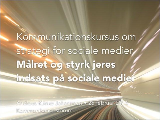 Kommunikationskursus om strategi for sociale medier Målret og styrk jeres indsats på sociale medier Andreas Klinke Johanns...