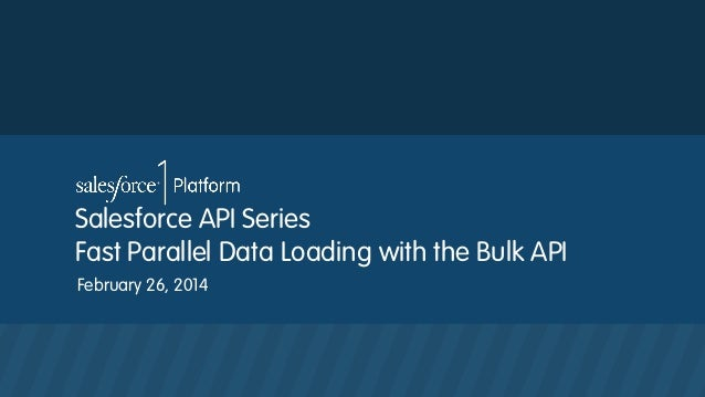 Salesforce API Series Fast Parallel Data Loading with the Bulk API February 26, 2014