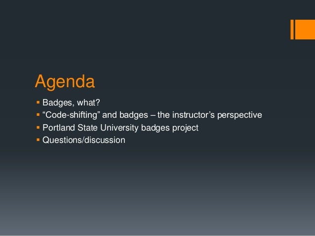 """Agenda  Badges, what?  """"Code-shifting"""" and badges – the instructor's perspective  Portland State University badges proj..."""
