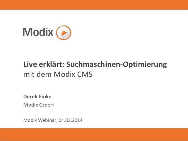 Live erklärt: Suchmaschinen-Optimierung mit dem Modix CMS Derek Finke Modix GmbH Modix Webinar, 04.03.2014