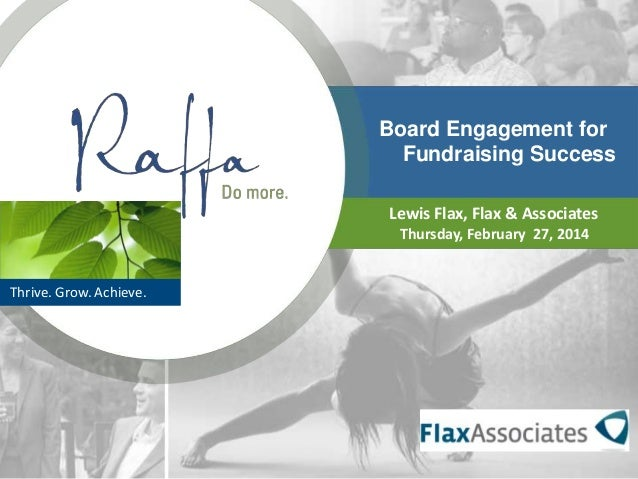Board Engagement for Fundraising Success Lewis Flax, Flax & Associates Thursday, February 27, 2014  Thrive. Grow. Achieve.