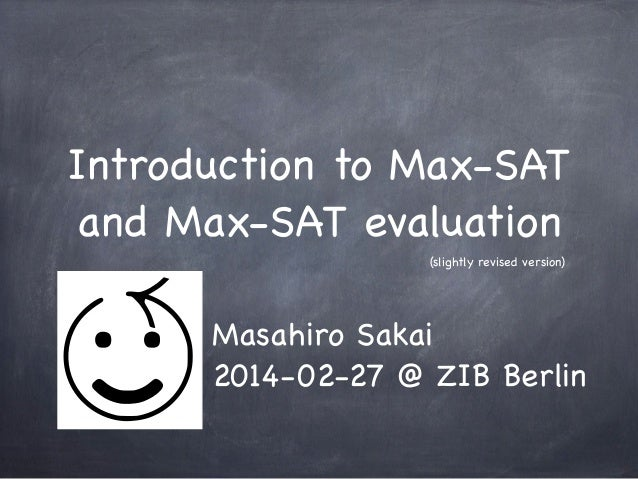 Introduction to Max-SAT and Max-SAT evaluation (slightly revised version)  Masahiro Sakai 2014-02-27 @ ZIB Berlin