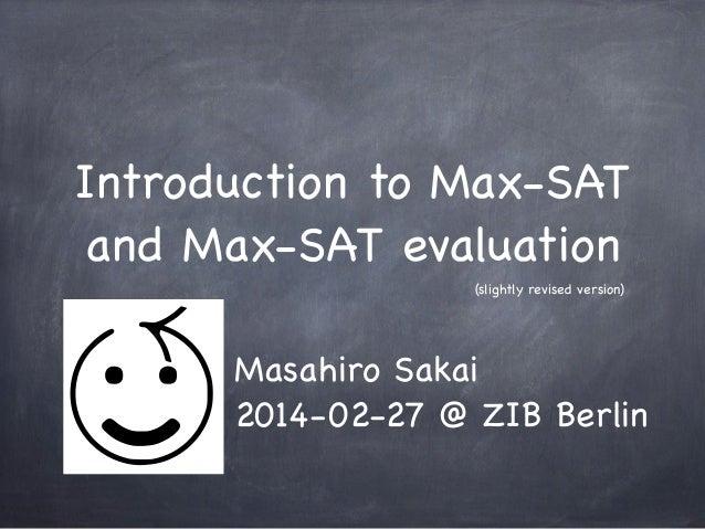 Introduction to Max-SAT and Max-SAT evaluation (slightly revised version)  Masahiro Sakai 2014-02-27 @ ZIB Berlin