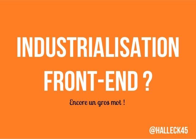 Industrialisation Front-end? Encore un gros mot!  @Halleck45