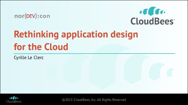 Rethinking application design for the Cloud Cyrille Le Clerc  ©2013 CloudBees, Inc. All Rights Reserved