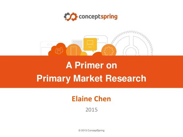 © 2015 ConceptSpring Elaine Chen 2015 A Primer on Primary Market Research