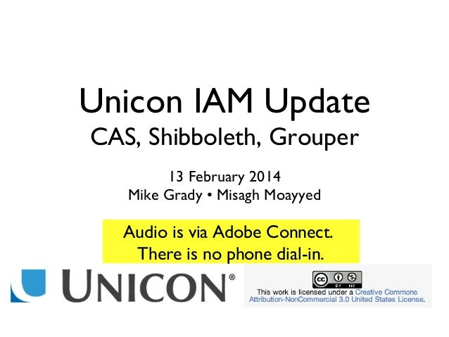 Unicon IAM Update CAS, Shibboleth, Grouper 13 February 2014 Mike Grady • Misagh Moayyed  Audio is via Adobe Connect. There...