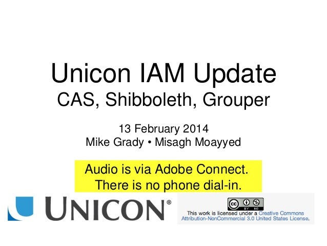Unicon IAM Update CAS, Shibboleth, Grouper 13 February 2014 Mike Grady • Misagh Moayyed Audio is via Adobe Connect. There ...
