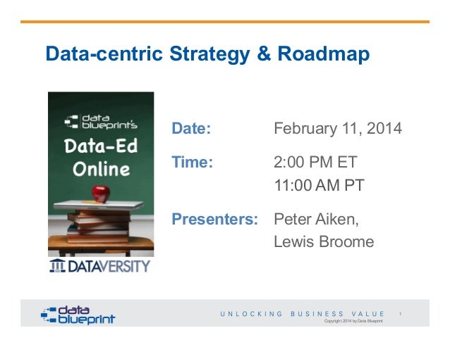 Data-centric Strategy & Roadmap  Date:  February 11, 2014  Time:  2:00 PM ET 11:00 AM PT  Presenters: Peter Aiken, Lewis B...