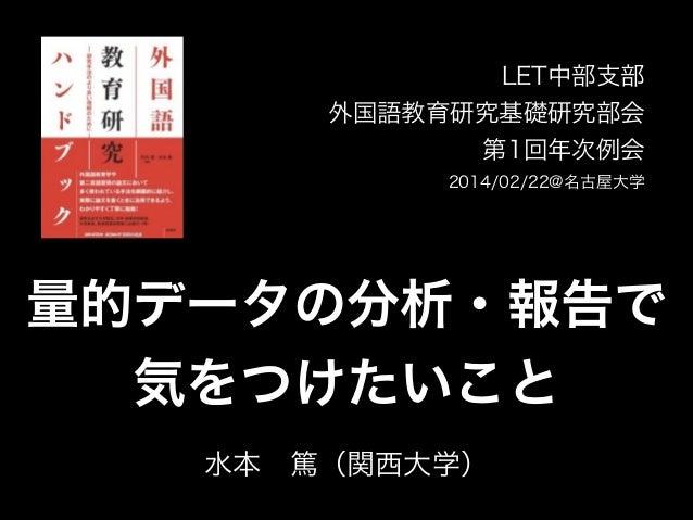 LET中部支部 外国語教育研究基礎研究部会 第1回年次例会 2014/02/22@名古屋大学  量的データの分析・報告で 気をつけたいこと 水本篤(関西大学)