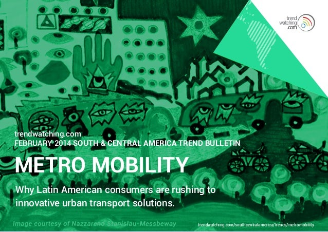 trendwatching.com FEBRUARY 2014 South & Central America Trend Bulletin  METRO MOBILITY Why Latin American consumers are ru...