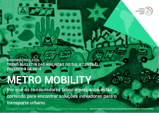 trendwatching.com TREND BULLETIN DAS AMÉRICAS DO SUL E CENTRAL FEVEREIRO DE 2014  METRO MOBILITY  Por que os consumidores ...
