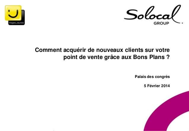 5 Février 2014 • Salon des entrepreneurs  Comment acquérir de nouveaux clients sur votre point de vente grâce aux Bons Pla...