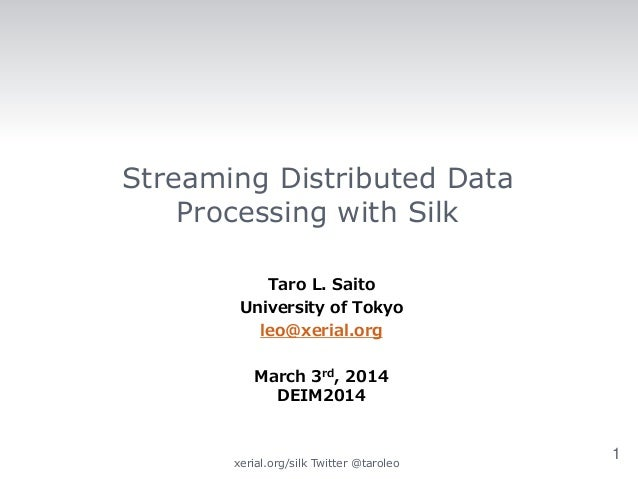 Streaming Distributed Data Processing with Silk Taro L. Saito University of Tokyo leo@xerial.org March 3rd, 2014 DEIM2014 ...