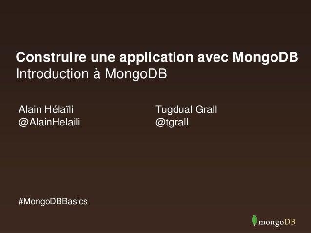Construire une application avec MongoDB Introduction à MongoDB Alain Hélaïli @AlainHelaili  #MongoDBBasics  Tugdual Grall ...