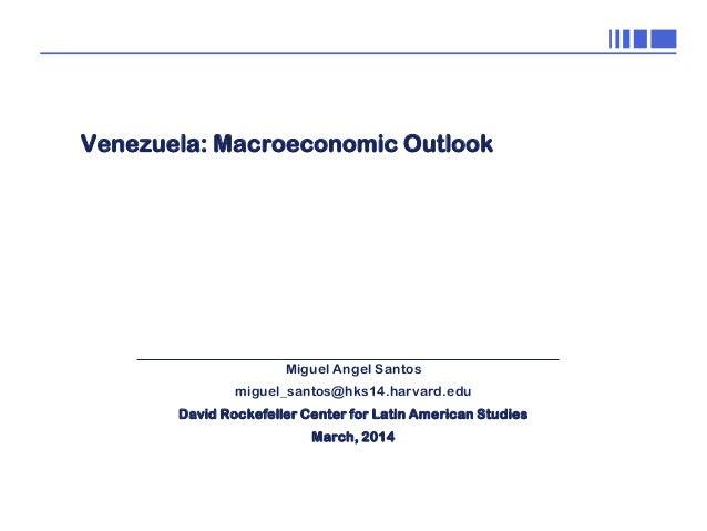 0  Venezuela: Macroeconomic Outlook  Miguel Angel Santos miguel_santos@hks14.harvard.edu David Rockefeller Center for Lati...