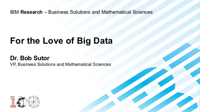 IBM Research – Business Solutions and Mathematical Sciences  For the Love of Big Data Dr. Bob Sutor VP, Business Solutions...