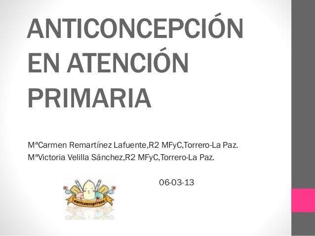 ANTICONCEPCIÓN EN ATENCIÓN PRIMARIA MªCarmen Remartínez Lafuente,R2 MFyC,Torrero-La Paz. MªVictoria Velilla Sánchez,R2 MFy...