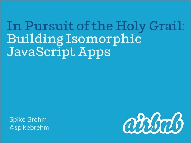 In Pursuit of the Holy Grail: Building Isomorphic JavaScript Apps Spike Brehm @spikebrehm