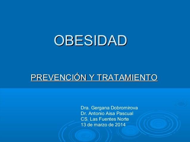OBESIDADOBESIDAD PREVENCIÓN Y TRATAMIENTOPREVENCIÓN Y TRATAMIENTO Dra. Gergana Dobromirova Dr. Antonio Aisa Pascual CS. La...
