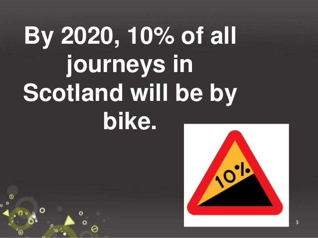 3 By 2020, 10% of all journeys in Scotland will be by bike.