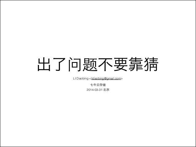 出了问题不要靠猜  LI Daobing <lidaobing@gmail.com>  !  七牛云存储  2014-03-31 北京