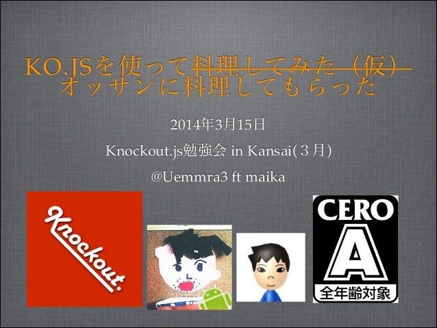 KO.JSを使って料理してみた(仮)! オッサンに料理してもらった 2014年3月15日! Knockout.js勉強会 in Kansai(3月)! @Uemmra3 ft maika