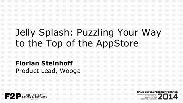 Jelly Splash: Puzzling Your Way to the Top of the AppStore Florian Steinhoff Product Lead, Wooga