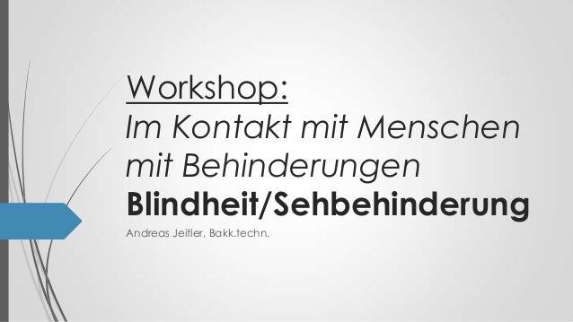 Workshop: Im Kontakt mit Menschen mit Behinderungen Blindheit/Sehbehinderung Andreas Jeitler, Bakk.techn.