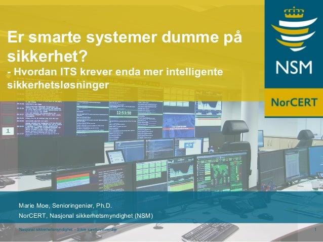 Nasjonal sikkerhetsmyndighet – Sikre samfunnsverdier 1 Marie Moe, Senioringeniør, Ph.D. NorCERT, Nasjonal sikkerhetsmyndig...