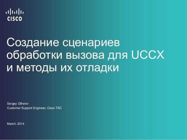 Создание сценариев обработки вызова для UCCX и методы их отладки Sergey Oliferov Customer Support Engineer, Cisco TAC Marc...