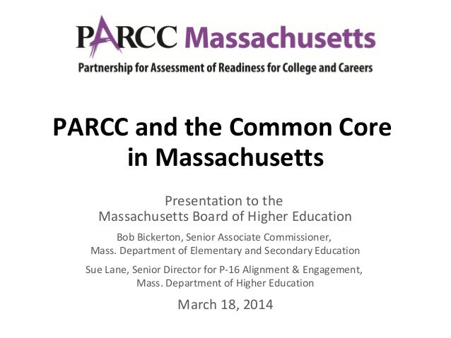 PARCC and the Common Core in Massachusetts Presentation to the Massachusetts Board of Higher Education Bob Bickerton, Seni...
