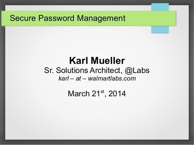 Secure Password Management Karl Mueller Sr. Solutions Architect, @Labs karl – at – walmartlabs.com March 21st , 2014