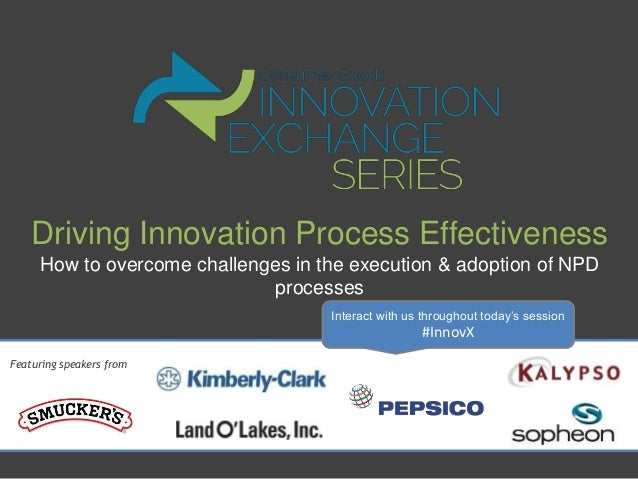 Driving Innovation Process Effectiveness How to overcome challenges in the execution & adoption of NPD processes Featuring...