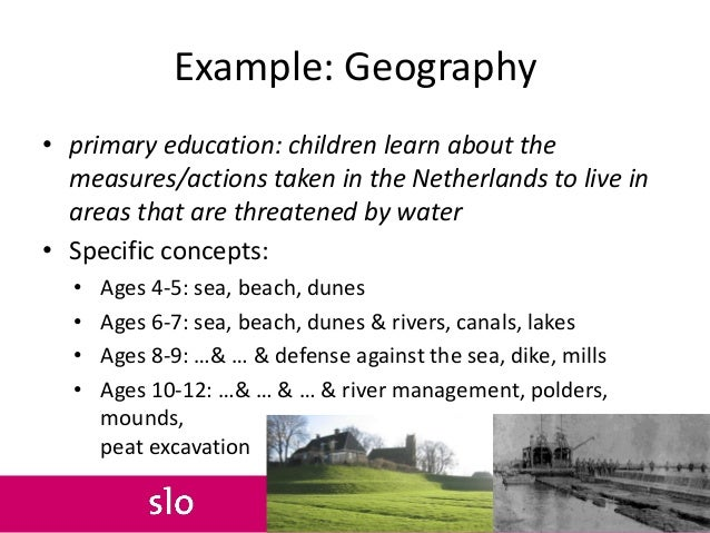Example: Geography • primary education: children learn about the measures/actions taken in the Netherlands to live in area...