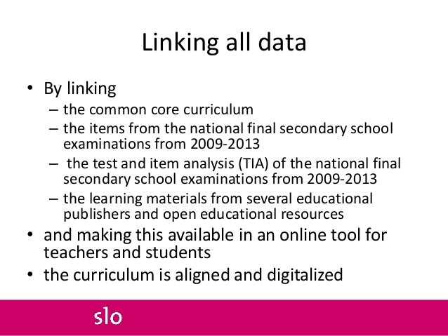 Linking all data • By linking – the common core curriculum – the items from the national final secondary school examinatio...