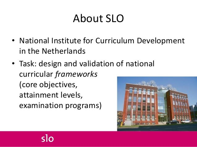 About SLO • National Institute for Curriculum Development in the Netherlands • Task: design and validation of national cur...
