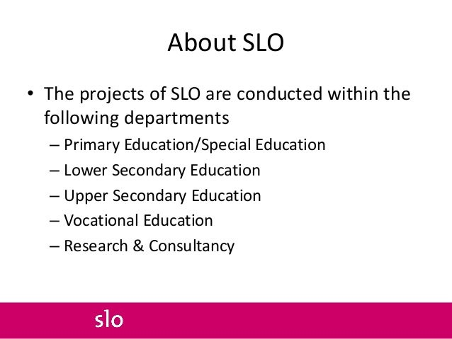 About SLO • The projects of SLO are conducted within the following departments – Primary Education/Special Education – Low...